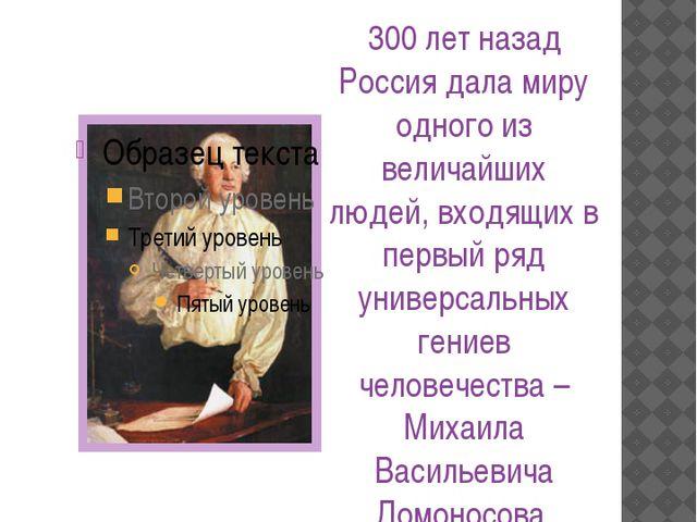 М.В. Ломоносов – зачинатель Российской науки 300 лет назад Россия дала миру...