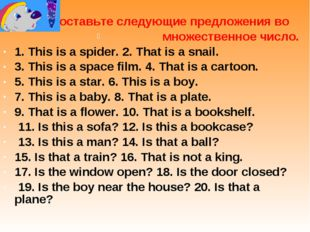 Поставьте следующие предложения во множественное число. 1. This is a spider.