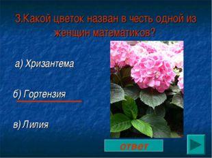3.Какой цветок назван в честь одной из женщин математиков? а) Хризантема б) Г