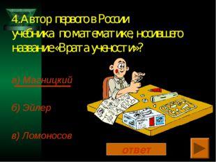 4.Автор первого в России учебника по математике, носившего название «Врата уч