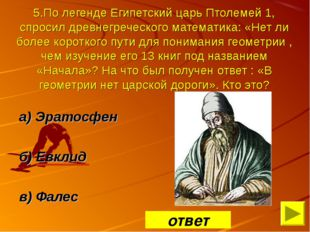 5.По легенде Египетский царь Птолемей 1, спросил древнегреческого математика: