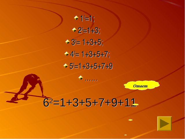 62=1+3+5+7+9+11 12=1; 22=1+3; 32= 1+3+5; 42= 1+3+5+7; 52=1+3+5+7+9 …… Ответ
