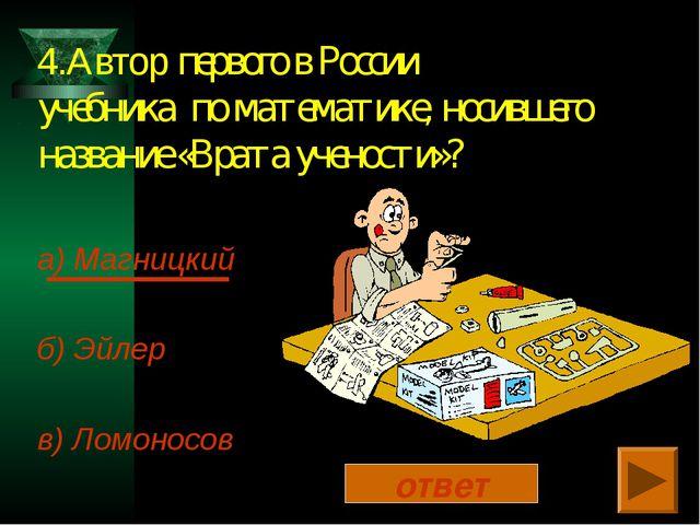 4.Автор первого в России учебника по математике, носившего название «Врата уч...