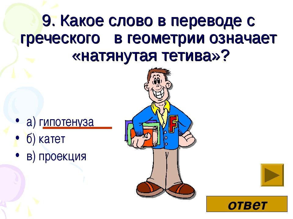9. Какое слово в переводе с греческого в геометрии означает «натянутая тетива...