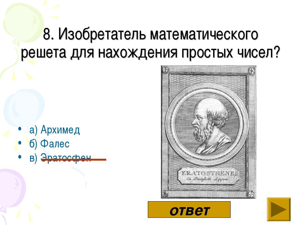 а) Архимед б) Фалес в) Эратосфен ответ ответ 8. Изобретатель математического...