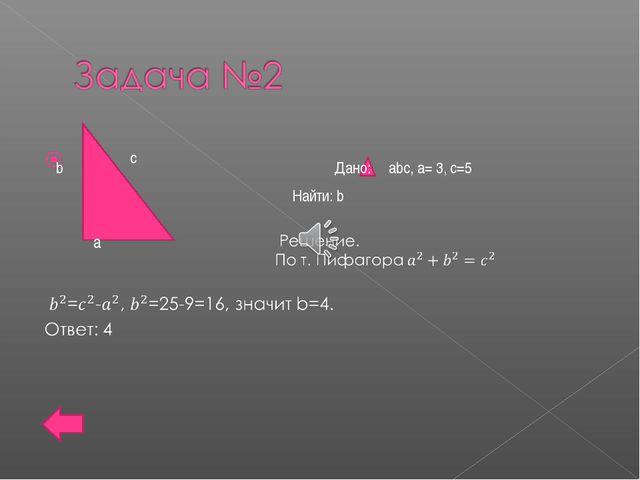 b а с Дано: аbc, а= 3, с=5 Найти: b