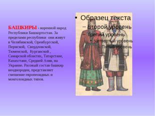 БАШКИРЫ - коренной народ Республики Башкортостан. За пределами республики они