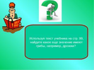 Используя текст учебника на стр. 99, найдите какое еще значение имеют грибы,