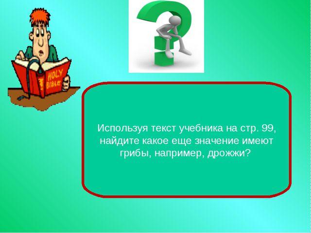 Используя текст учебника на стр. 99, найдите какое еще значение имеют грибы,...