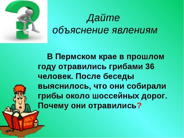 Дайте объяснение явлениям В Пермском крае в прошлом году отравились грибами...