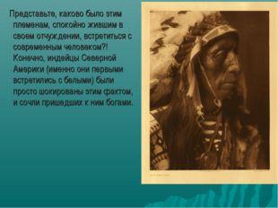 Представьте, каково было этим племенам, спокойно жившим в своем отчуждении,