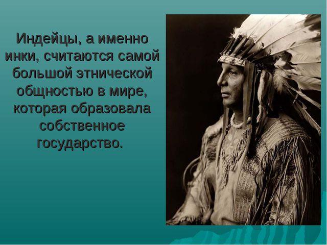 Индейцы, а именно инки, считаются самой большой этнической общностью в мире,...