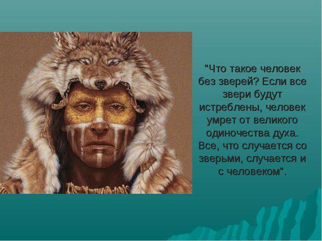 """""""Что такое человек без зверей? Если все звери будут истреблены, человек умрет..."""