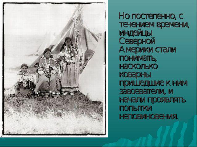 Но постепенно, с течением времени, индейцы Северной Америки стали понимать,...