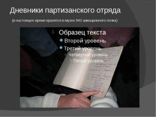 Дневники партизанского отряда (в настоящее время хранятся в музее 943 авиацио