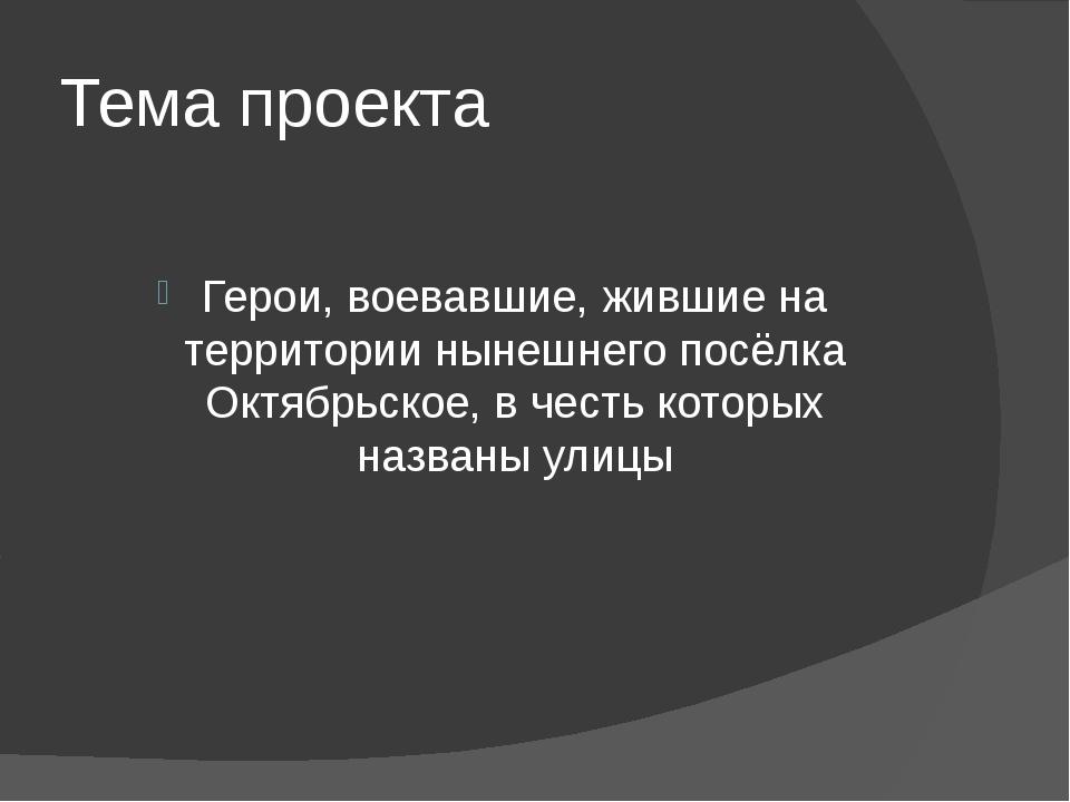 Тема проекта Герои, воевавшие, жившие на территории нынешнего посёлка Октябрь...