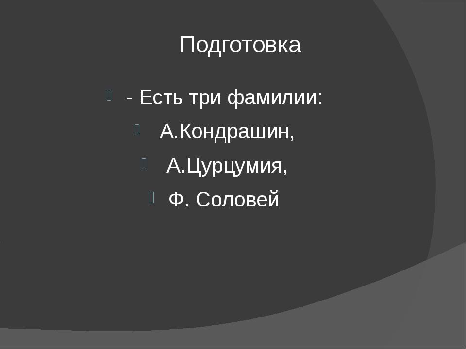 Подготовка - Есть три фамилии: А.Кондрашин, А.Цурцумия, Ф. Соловей