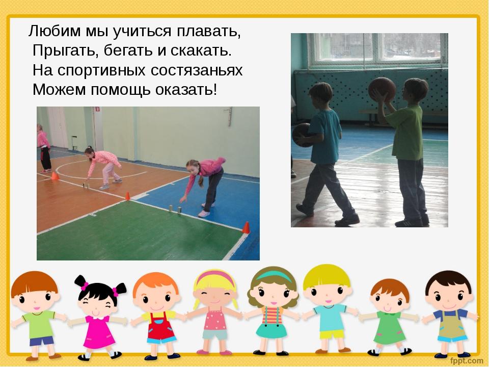 Любим мы учиться плавать, Прыгать, бегать и скакать. На спортивных состязань...