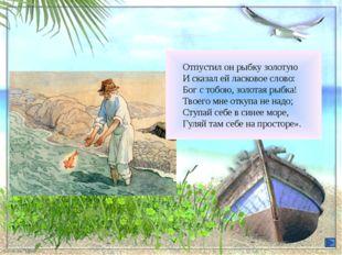 Отпустил он рыбку золотую И сказал ей ласковое слово: Бог с тобою, золотая р