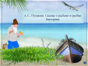 А.С. Пушкин. Сказка о рыбаке и рыбке Викторина FokinaLida.75@mail.ru