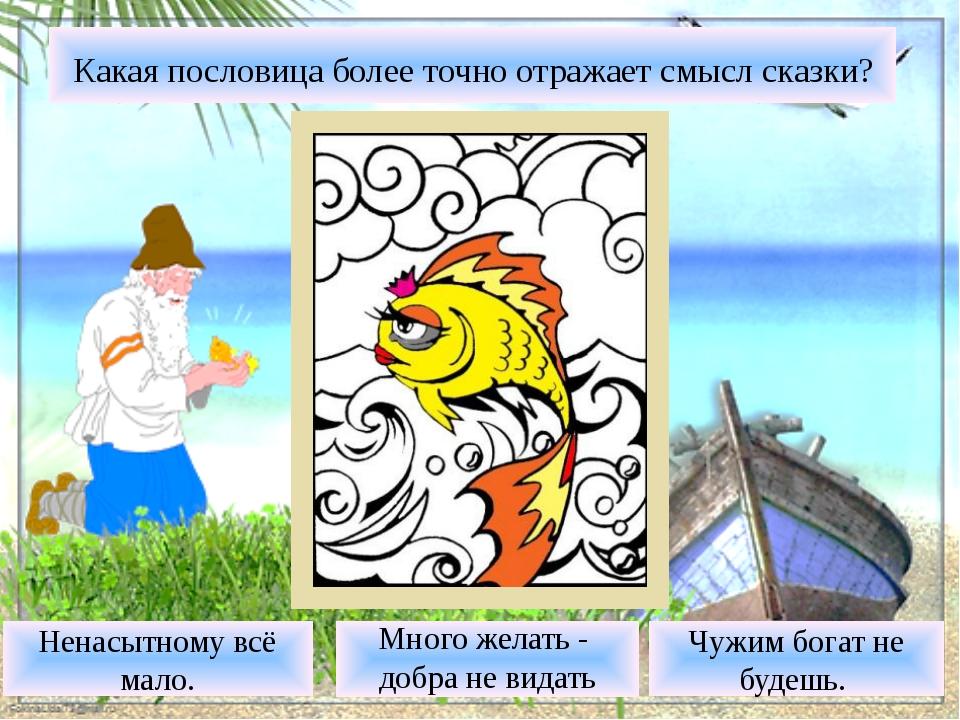 Какая пословица более точно отражает смысл сказки? Много желать - добра не в...