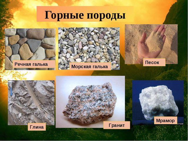 Горные породы Речная галька Морская галька Песок Глина Гранит Мрамор