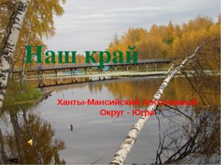 Наш край Ханты-Мансийский Автономный Округ - Югра