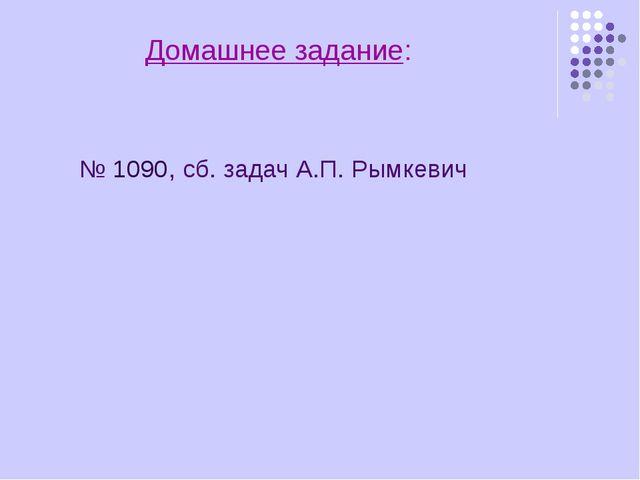 Домашнее задание: № 1090, сб. задач А.П. Рымкевич