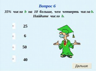 Вопрос 6 35% числа b на 10 больше, чем четверть числа b. Найдите число b. 25
