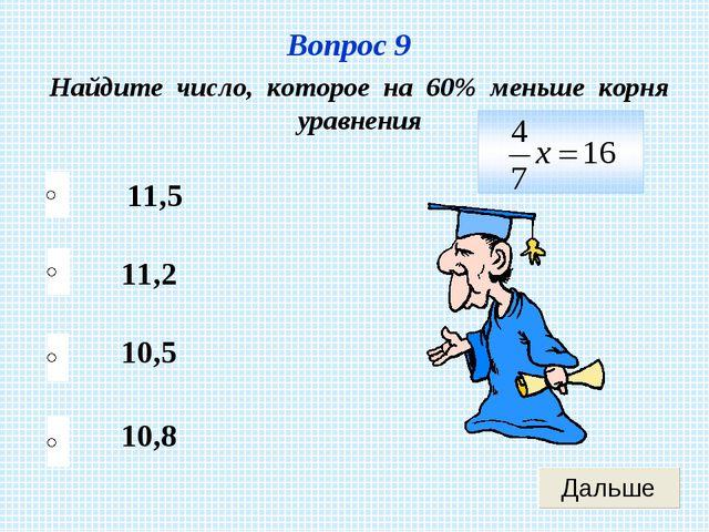 Вопрос 9 Найдите число, которое на 60% меньше корня уравнения 11,2 10,5 10,8...