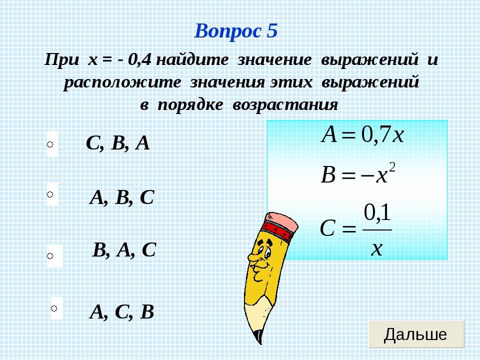 Вопрос 5 А, С, В А, В, С В, А, С С, В, А При х = - 0,4 найдите значение выраж...