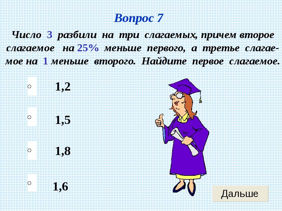 Вопрос 7 1,6 1,5 1,8 1,2 Число 3 разбили на три слагаемых, причем второе слаг...