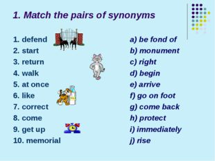 1. Match the pairs of synonyms 1. defend 2. start 3. return 4. walk 5. at onc