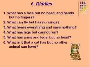 6. Riddles 1. What has a face but no head, and hands but no fingers? 2. What