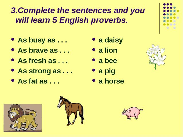 3.Complete the sentences and you will learn 5 English proverbs. As busy as ....