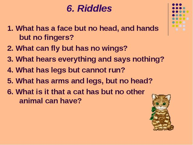 6. Riddles 1. What has a face but no head, and hands but no fingers? 2. What...