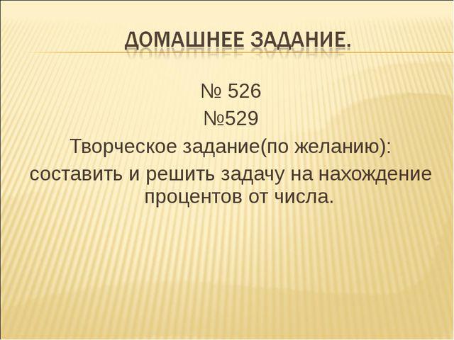 № 526 №529 Творческое задание(по желанию): составить и решить задачу на нахож...