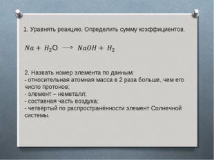 1. Уравнять реакцию. Определить сумму коэффициентов. 2. Назвать номер элемент