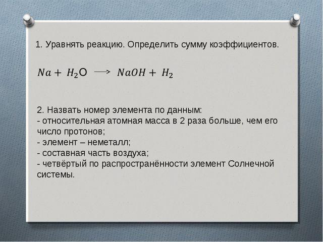 1. Уравнять реакцию. Определить сумму коэффициентов. 2. Назвать номер элемент...