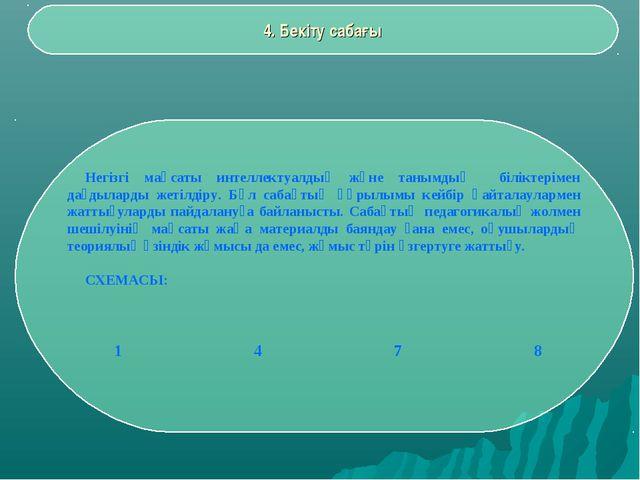 4. Бекіту сабағы Негізгі мақсаты интеллектуалдық және танымдық біліктерімен д...