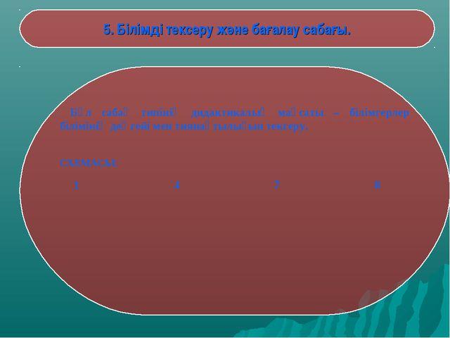 5. Білімді тексеру және бағалау сабағы. Бұл сабақ типінің дидактикалық мақса...