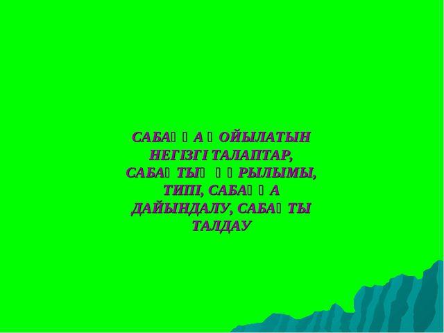 САБАҚҚА ҚОЙЫЛАТЫН НЕГІЗГІ ТАЛАПТАР, САБАҚТЫҢ ҚҰРЫЛЫМЫ, ТИПІ, САБАҚҚА ДАЙЫНДАЛ...