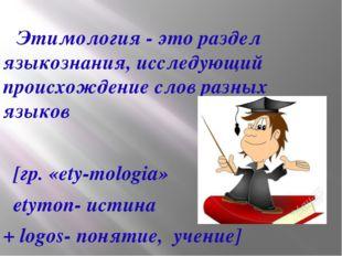 Этимология - это раздел языкознания, исследующий происхождение слов разных я