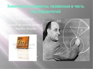 Химические элементы, названные в честь исследователей Fm- фермий назван по им