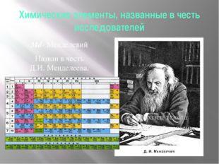 Химические элементы, названные в честь исследователей Мd- Менделевий Назван в