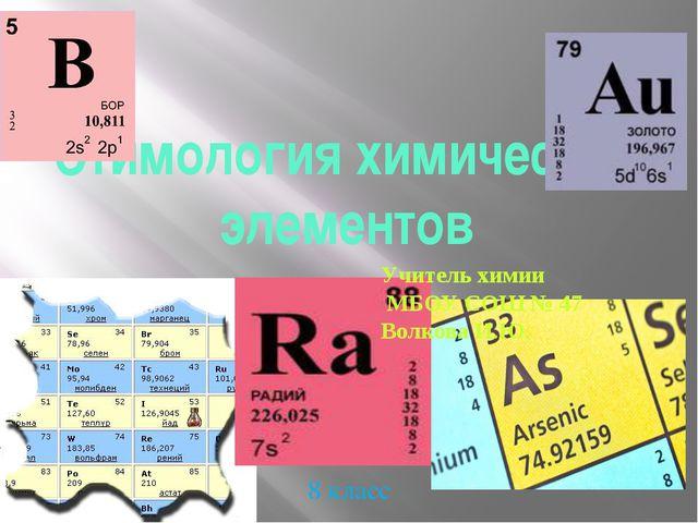 Этимология химических элементов 8 класс Учитель химии МБОУ СОШ № 47 Волкова И...