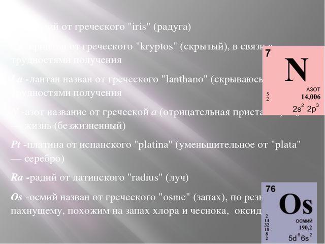 """Ir- иридий от греческого """"iris"""" (радуга) Kr -криптон от греческого """"kryptos""""..."""