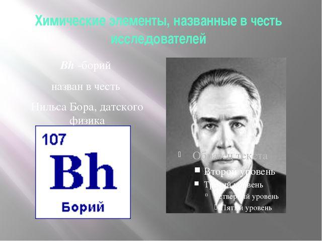 Химические элементы, названные в честь исследователей Bh -борий назван в чест...