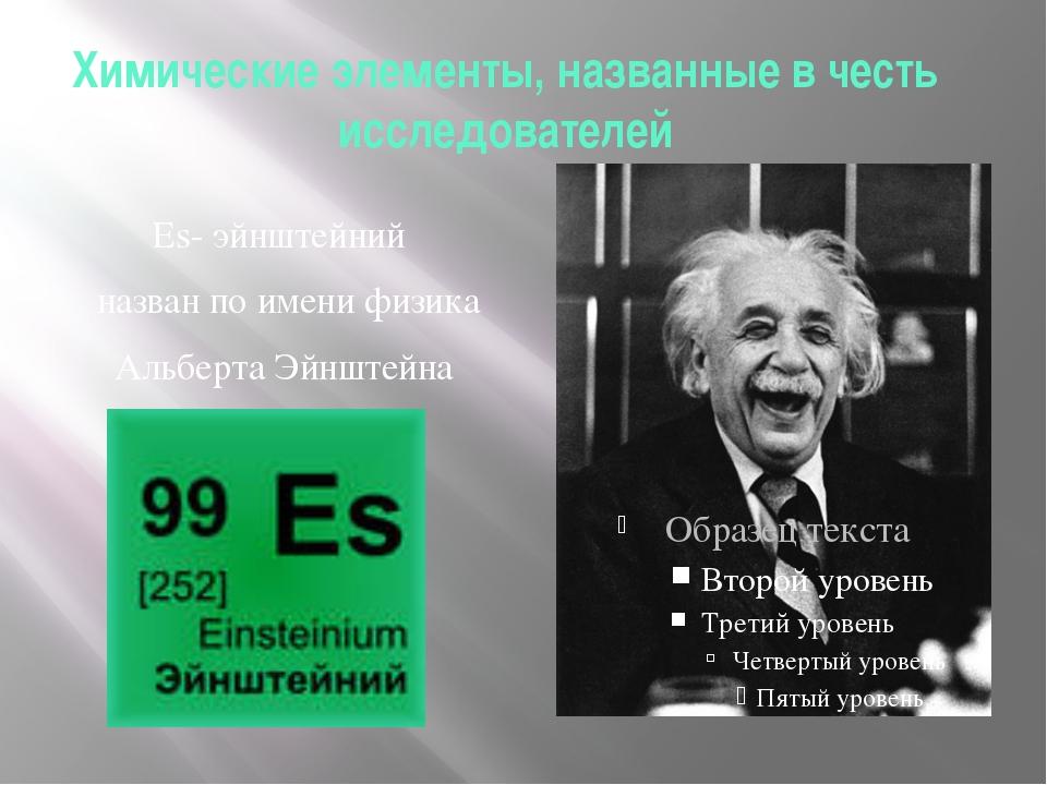 Химические элементы, названные в честь исследователей Es- эйнштейний назван п...