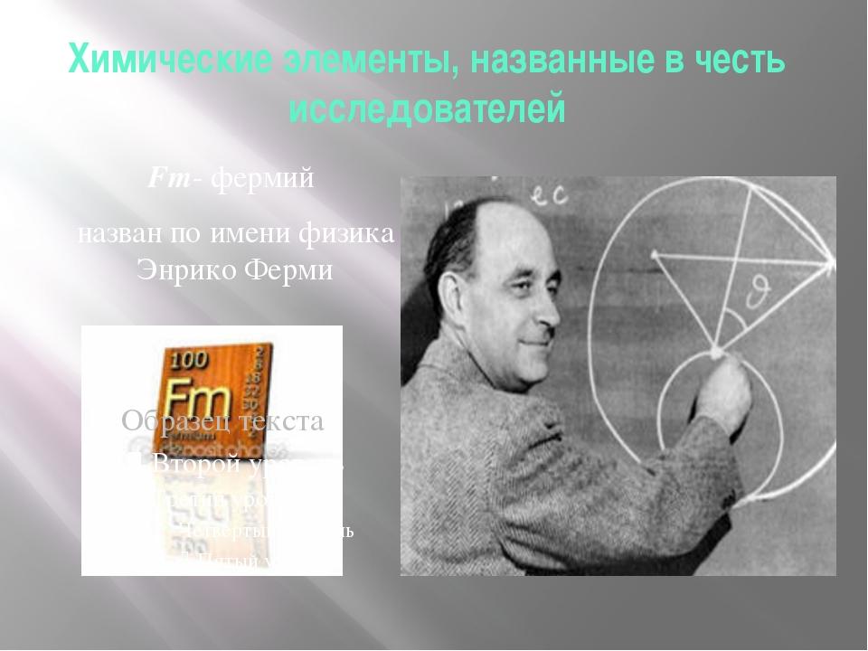 Химические элементы, названные в честь исследователей Fm- фермий назван по им...